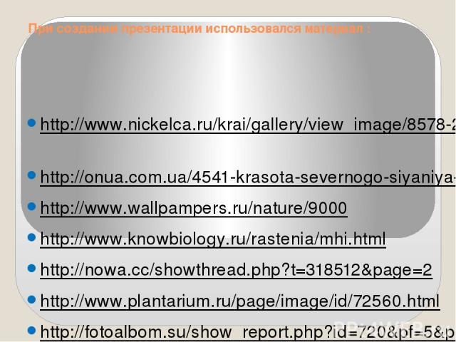 При создании презентации использовался материал : http://www.nickelca.ru/krai/gallery/view_image/8578-2.htm http://onua.com.ua/4541-krasota-severnogo-siyaniya-73-fotografii.html http://www.wallpampers.ru/nature/9000 http://www.knowbiology.ru/rasteni…