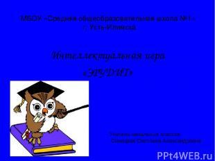 МБОУ «Средняя общеобразовательная школа №1» г. Усть-Илимска Интеллектуальная игр