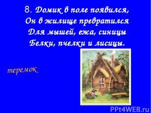 8. Домик в поле появился, Он в жилище превратился Для мышей, ежа, синицы Белки,