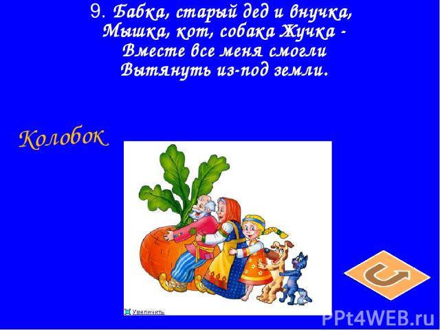 9. Бабка, старый дед и внучка, Мышка, кот, собака Жучка - Вместе все меня смогли Вытянуть из-под земли. Колобок