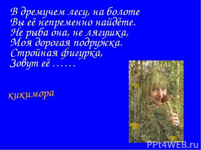 В дремучем лесу, на болоте Вы её непременно найдёте. Не рыба она, не лягушка, Моя дорогая подружка. Стройная фигурка, Зовут её …… кикимора
