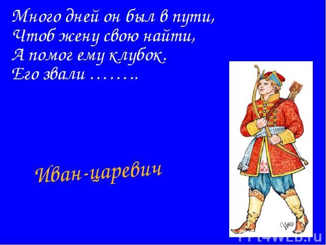 Много дней он был в пути, Чтоб жену свою найти, А помог ему клубок. Его звали …….. Иван-царевич