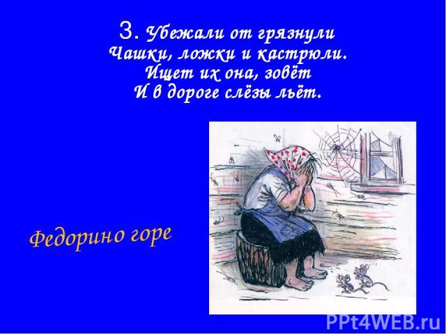 3. Убежали от грязнули Чашки, ложки и кастрюли. Ищет их она, зовёт И в дороге слёзы льёт. Федорино горе