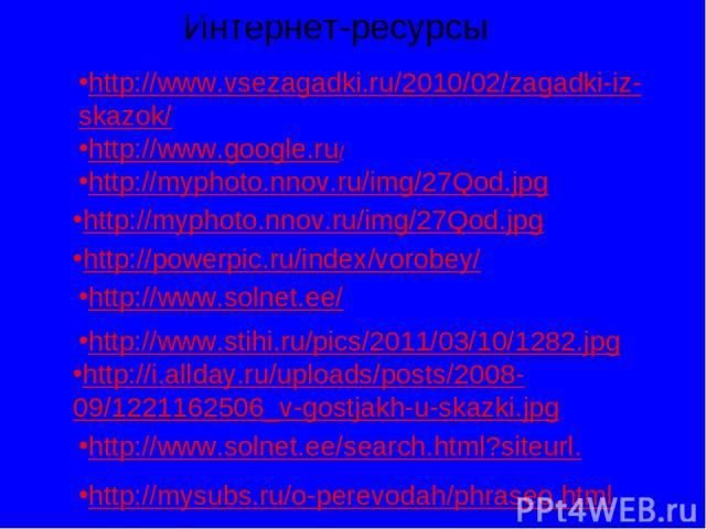 http://www.google.ru/ Интернет-ресурсы http://www.vsezagadki.ru/2010/02/zagadki-iz-skazok/ http://www.vsezagadki.ru/2010/02/zagadki-iz-skazok/ http://myphoto.nnov.ru/img/27Qod.jpg http://myphoto.nnov.ru/img/27Qod.jpg http://powerpic.ru/index/vorobey…