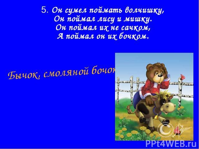 5. Он сумел поймать волчишку, Он поймал лису и мишку. Он поймал их не сачком, А поймал он их бочком. Бычок, смоляной бочок