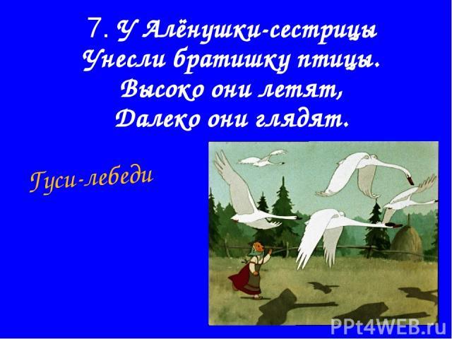 7. У Алёнушки-сестрицы Унесли братишку птицы. Высоко они летят, Далеко они глядят. Гуси-лебеди