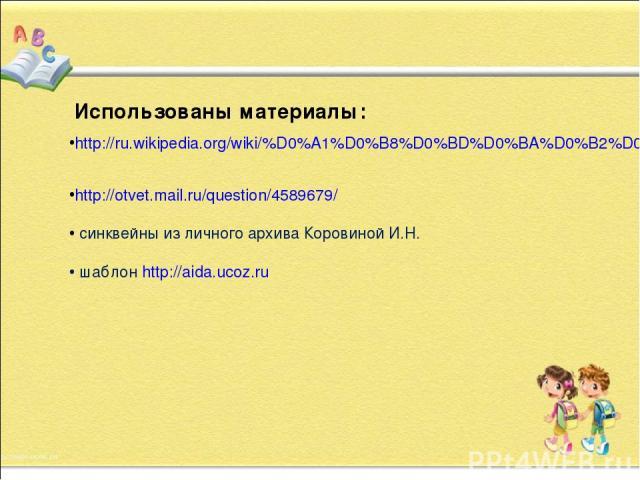 http://ru.wikipedia.org/wiki/%D0%A1%D0%B8%D0%BD%D0%BA%D0%B2%D0%B5%D0%B9%D0%BD http://otvet.mail.ru/question/4589679/ синквейны из личного архива Коровиной И.Н. шаблон http://aida.ucoz.ru Использованы материалы: