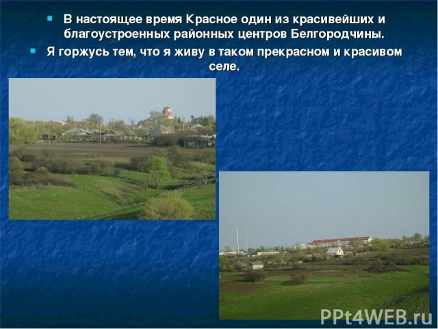 В настоящее время Красное один из красивейших и благоустроенных районных центров Белгородчины. Я горжусь тем, что я живу в таком прекрасном и красивом селе.