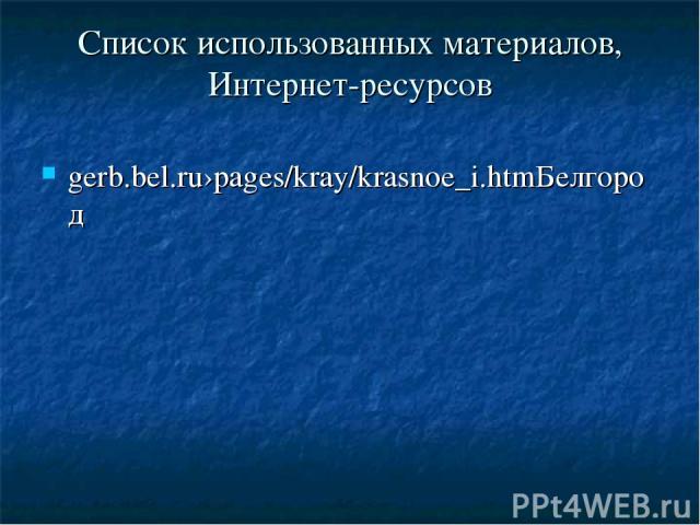 Список использованных материалов, Интернет-ресурсов gerb.bel.ru›pages/kray/krasnoe_i.htmБелгород
