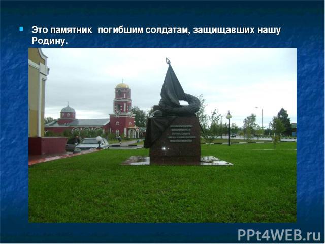 Это памятник погибшим солдатам, защищавших нашу Родину.