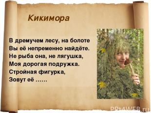 Кикимора В дремучем лесу, на болоте Вы её непременно найдёте. Не рыба она, не ля