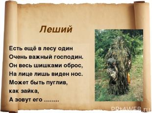 Леший Есть ещё в лесу один Очень важный господин. Он весь шишками оброс, На лице