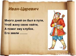 Иван-Царевич Много дней он был в пути, Чтоб жену свою найти, А помог ему клубок.