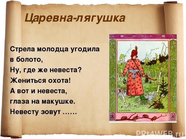 Царевна-лягушка Стрела молодца угодила в болото, Ну, где же невеста? Жениться охота! А вот и невеста, глаза на макушке. Невесту зовут ……