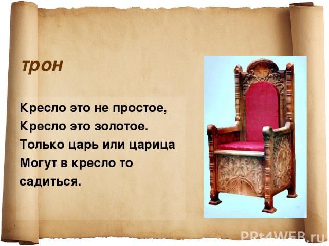 трон Кресло это не простое, Кресло это золотое. Только царь или царица Могут в кресло то садиться.