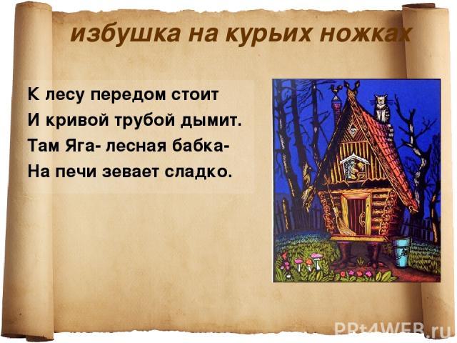 избушка на курьих ножках К лесу передом стоит И кривой трубой дымит. Там Яга- лесная бабка- На печи зевает сладко.