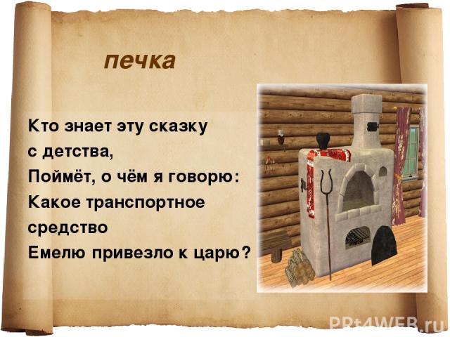 печка Кто знает эту сказку с детства, Поймёт, о чём я говорю: Какое транспортное средство Емелю привезло к царю?