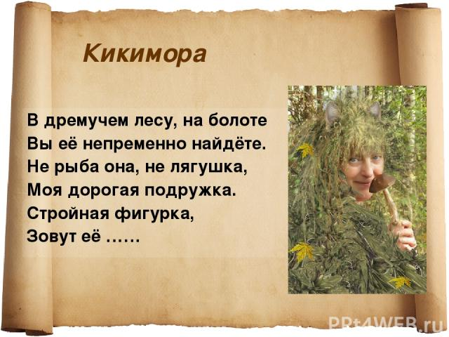 Кикимора В дремучем лесу, на болоте Вы её непременно найдёте. Не рыба она, не лягушка, Моя дорогая подружка. Стройная фигурка, Зовут её ……
