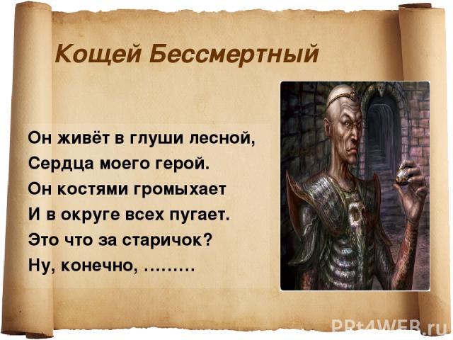 Кощей Бессмертный Он живёт в глуши лесной, Сердца моего герой. Он костями громыхает И в округе всех пугает. Это что за старичок? Ну, конечно, ………