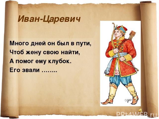 Иван-Царевич Много дней он был в пути, Чтоб жену свою найти, А помог ему клубок. Его звали ……..