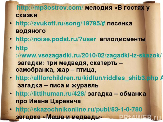 http://mp3ostrov.com/ мелодия «В гостях у сказки http://zvukoff.ru/song/19795/# песенка водяного http://noise.podst.ru/?user аплодисменты http://www.vsezagadki.ru/2010/02/zagadki-iz-skazok/ загадки: три медведя, скатерть – самобранка, жар – птица, h…
