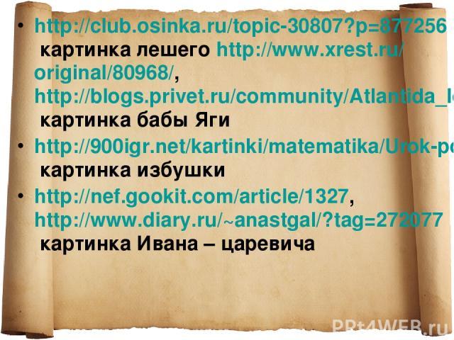 http://club.osinka.ru/topic-30807?p=877256 картинка лешего http://www.xrest.ru/original/80968/, http://blogs.privet.ru/community/Atlantida_lost/109155258 картинка бабы Яги http://900igr.net/kartinki/matematika/Urok-po-teme-Skorost/035-SHirina-proezz…