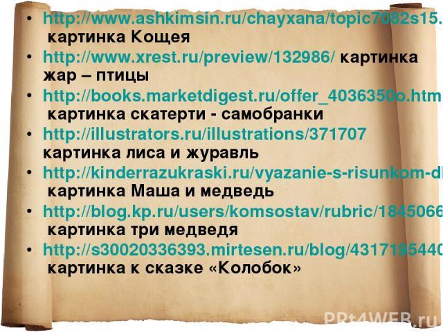 http://www.ashkimsin.ru/chayxana/topic7082s15.html картинка Кощея http://www.xrest.ru/preview/132986/ картинка жар – птицы http://books.marketdigest.ru/offer_4036350o.html картинка скатерти - самобранки http://illustrators.ru/illustrations/371707 ка…