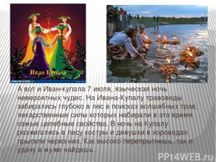 А вот и Иван-купала 7 июля, языческая ночь невероятных чудес. На Ивана-Купалу тр