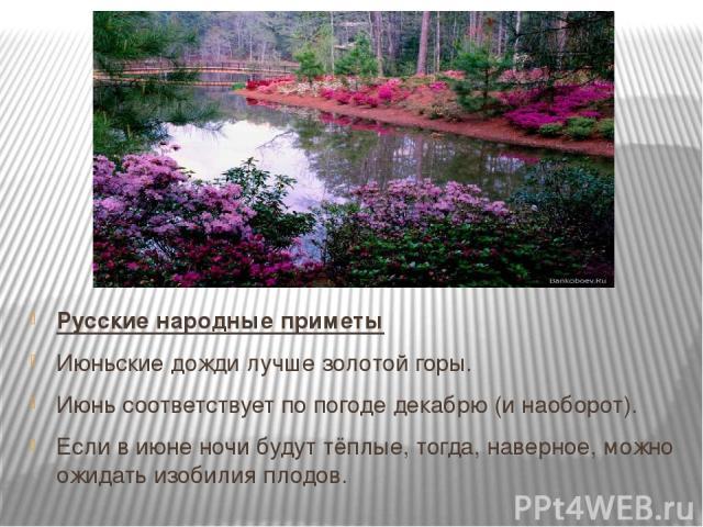 Русские народные приметы Июньские дожди лучше золотой горы. Июнь соответствует по погоде декабрю (и наоборот). Если в июне ночи будут тёплые, тогда, наверное, можно ожидать изобилия плодов.