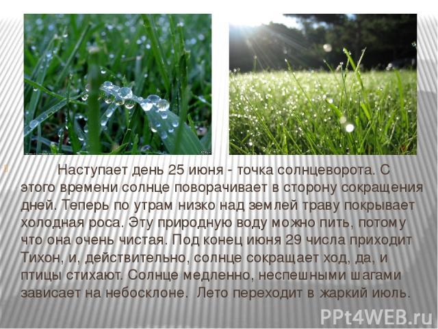Наступает день 25 июня - точка солнцеворота. С этого времени солнце поворачивает в сторону сокращения дней. Теперь по утрам низко над землей траву покрывает холодная роса. Эту природную воду можно пить, потому что она очень чистая. Под коне…