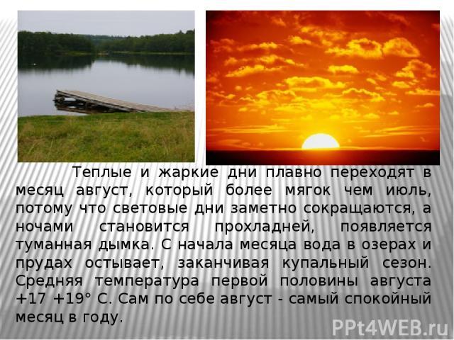 Теплые и жаркие дни плавно переходят в месяц август, который более мягок чем июль, потому что световые дни заметно сокращаются, а ночами становится прохладней, появляется туманная дымка. С начала месяца вода в озерах и прудах остывает, зака…