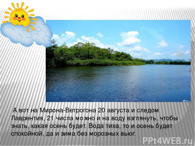 А вот на Мирона-Ветрогона 20 августа и следом Лаврентия, 21 числа можно и на воду взглянуть, чтобы знать, какая осень будет. Вода тиха, то и осень будет спокойной, да и зима без морозных вьюг.