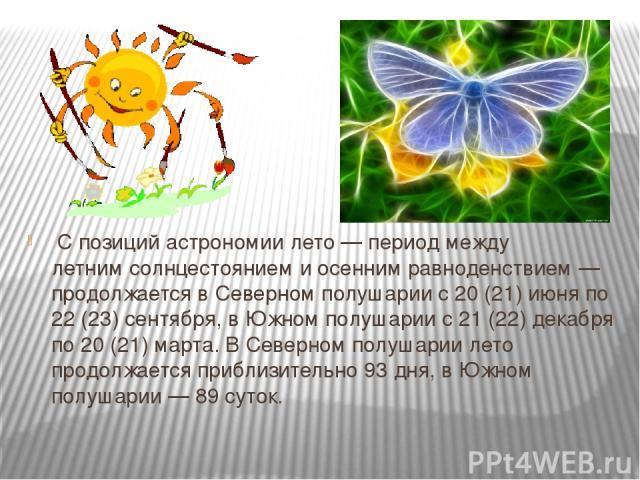 С позицийастрономиилето— период междулетним солнцестояниемиосенним равноденствием— продолжается вСеверном полушариис 20 (21) июня по 22 (23) сентября, вЮжном полушариис 21 (22) декабря по 20 (21) марта. В Северном полушарии лето продолжае…