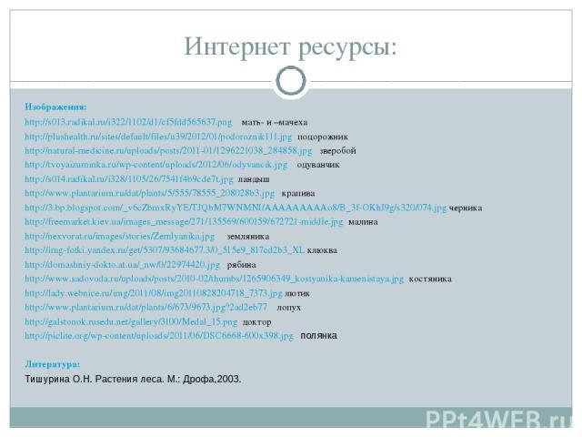 Интернет ресурсы: Изображения: http://s013.radikal.ru/i322/1102/d1/cf5fdd565637.png мать- и –мачеха http://plushealth.ru/sites/default/files/u39/2012/01/podoroznik111.jpg подорожник http://natural-medicine.ru/uploads/posts/2011-01/1296221038_284858.…