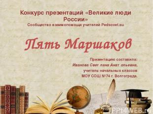 Пять Маршаков Презентацию составила: Иванова Светлана Анатольевна, учитель начал