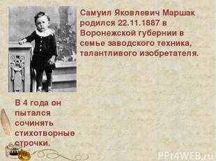 Самуил Яковлевич Маршак родился 22.11.1887 в Воронежской губернии в семье заводс