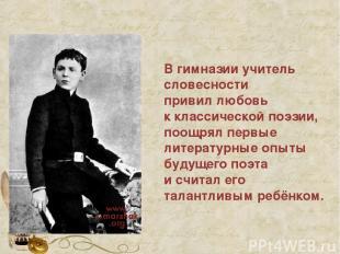 В гимназии учитель словесности привил любовь к классической поэзии, поощрял перв