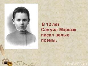 В 12 лет Самуил Маршак писал целые поэмы.