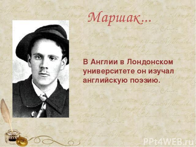 Маршак... В Англии в Лондонском университете он изучал английскую поэзию.