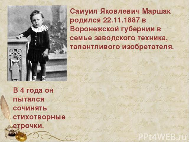 Самуил Яковлевич Маршак родился 22.11.1887 в Воронежской губернии в семье заводского техника, талантливого изобретателя. В 4 года он пытался сочинять стихотворные строчки.