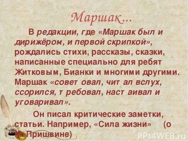 Маршак...  Вредакции, где«Маршак был и дирижёром, и первой скрипкой», рождались стихи, рассказы, сказки, написанные специально для ребят Житковым, Бианки и многими другими. Маршак «советовал, читал вслух, ссорился, требовал, настаивал и уговарива…