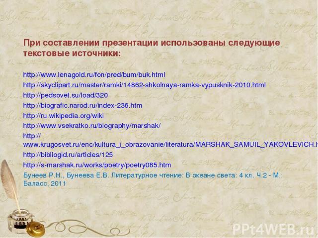 При составлении презентации использованы следующие текстовые источники: http://www.lenagold.ru/fon/pred/bum/buk.html http://skyclipart.ru/master/ramki/14862-shkolnaya-ramka-vypusknik-2010.html http://pedsovet.su/load/320 http://biografic.narod.ru/in…