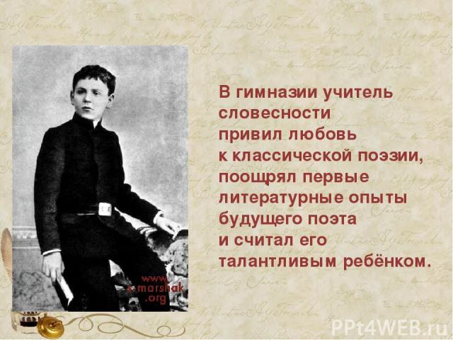 В гимназии учитель словесности привил любовь к классической поэзии, поощрял первые литературные опыты будущего поэта и считал его талантливым ребёнком.