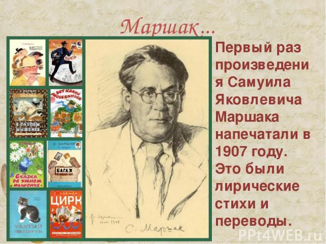 Маршак... Первый раз произведения Самуила Яковлевича Маршака напечатали в 1907 году. Это были лирические стихи и переводы.