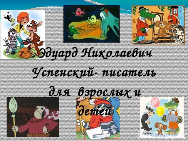 Эдуард Николаевич Успенский- писатель для взрослых и детей