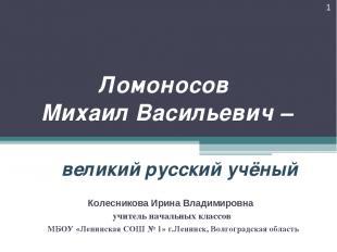 Ломоносов Михаил Васильевич – великий русский учёный * Колесникова Ирина Владими