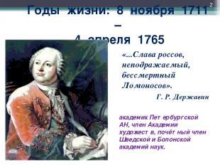 Годы жизни: 8 ноября 1711 – 4 апреля 1765 «...Слава россов, неподражаемый, бессм