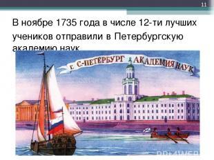 В ноябре 1735 года в числе 12-ти лучших учеников отправили в Петербургскую акаде