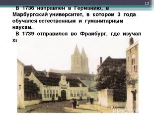 В 1736 направлен в Германию, в Марбургский университет, в котором 3 года обу