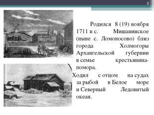 Родился 8(19)ноября 1711вс. Мишанинское (ныне с. Ломоносово) близ города Хол